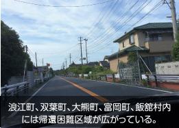 浪江町、双葉町、大熊町、富岡町、飯舘村内には帰宅困難区域が広がっている。
